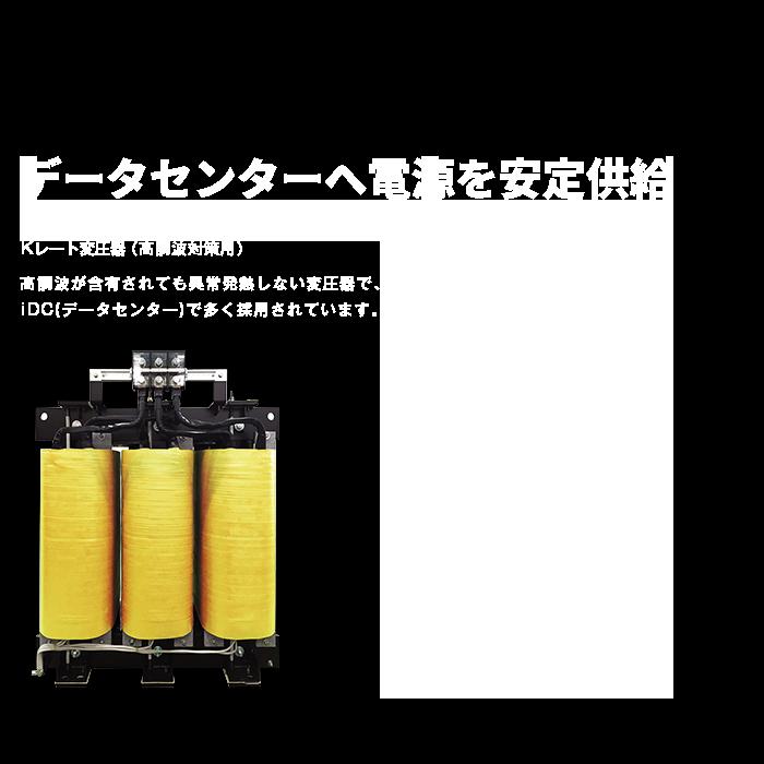 データセンターをガードします。 Kレート変圧器(高調波対策用) 高調波が含有されても異常発熱しない変圧器で、iDC(データセンター)で多く採用されています。